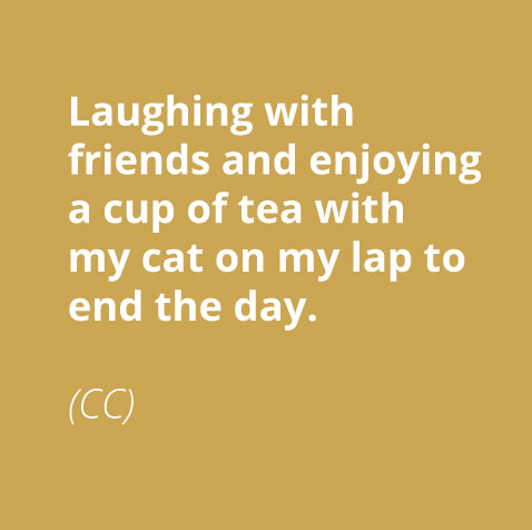 laughing with friends and enjoying a cup of tea with my cat on my lap to end the day.